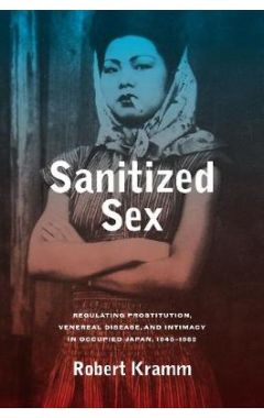 Sanitized Sex: Regulating Prostitution, Venereal Disease, and Intimacy in Occupied Japan, 1945-1952