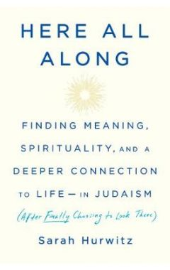 Here All Along: Finding Meaning, Spirituality, and a Deeper Connection to Life--In Judaism (After Fi