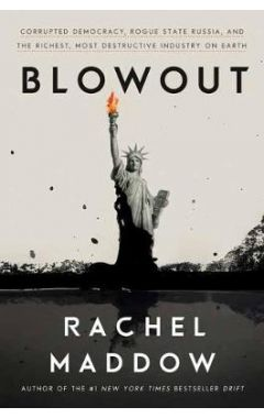 Blowout: Corrupted Democracy, Rogue State Russia, and the Richest, Most Destructive Industry on Eart