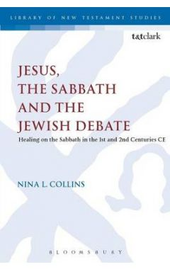 Jesus, the Sabbath and the Jewish Debate: Healing on the Sabbath in the 1st and 2nd Centuries CE