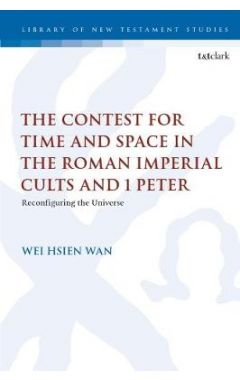 The Contest for Time and Space in the Roman Imperial Cults and 1 Peter: Reconfiguring the Universe