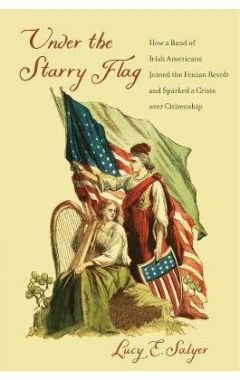 Under the Starry Flag: How a Band of Irish Americans Joined the Fenian Revolt and Sparked a Crisis o