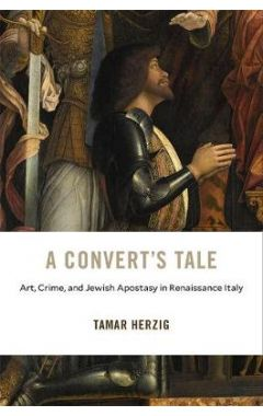 Convert's Tale: Art, Crime, and Jewish Apostasy in Renaissance Italy
