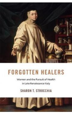Forgotten Healers: Women and the Pursuit of Health in Late Renaissance Italy