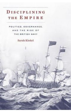 Disciplining the Empire: Politics, Governance, and the Rise of the British Navy