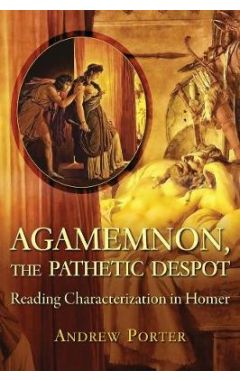 Agamemnon, the Pathetic Despot: Reading Characterization in Homer