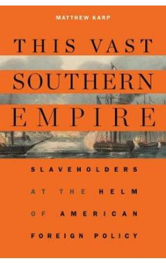 This Vast Southern Empire: Slaveholders at the Helm of American Foreign Policy