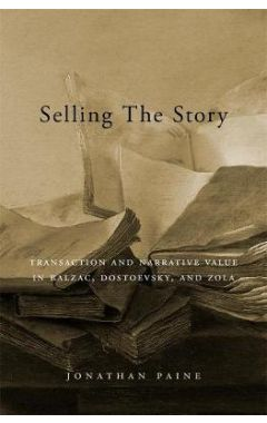 Selling the Story: Transaction and Narrative Value in Balzac, Dostoevsky, and Zola