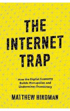 The Internet Trap: How the Digital Economy Builds Monopolies and Undermines Democracy
