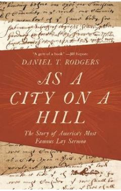 As a City on a Hill: The Story of America's Most Famous Lay Sermon