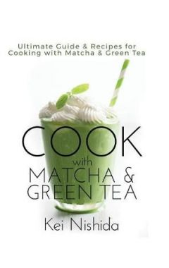 Cook with Matcha and Green Tea: Ultimate Guide & Recipes for Cooking with Matcha and Green Tea