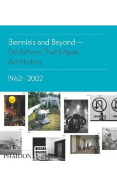 Biennials and Beyond, Exhibitions that Made Art History: 1962–2002