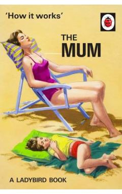 HOW IT WORKS : THE MUM (LADYBIRD FOR GROWNUPS)