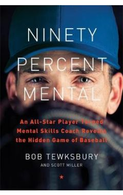 Ninety Percent Mental: An All-Star Player Turned Mental Skills Coach Reveals the Hidden Game of Base