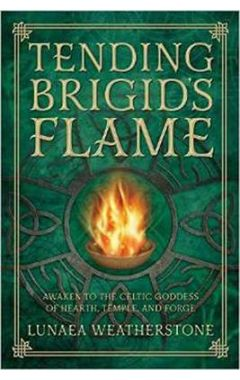 Tending Brigid's Flame: Awaken to the Celtic Goddess of the Hearth, Temple, and Forge
