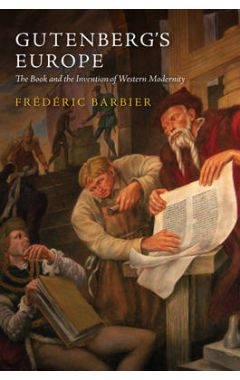 Gutenberg's Europe - The Book and the Invention of  Western Modernity