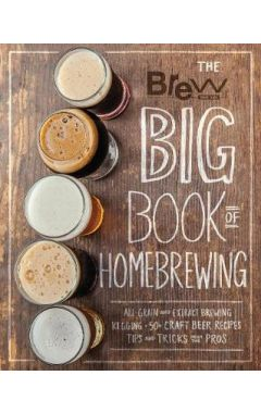 The Brew Your Own Big Book of Homebrewing: All-Grain and Extract Brewing * Kegging * 50+ Craft Beer