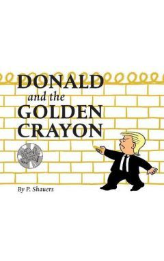 Donald and the Golden Crayon: An Unpresidented Parody: A Book That Uses the Best Words