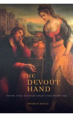 The Devout Hand: Women, Virtue, and Visual Culture in Early Modern Italy