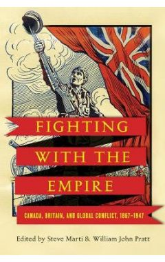 Fighting with the Empire: Canada, Britain, and Global Conflict, 1867-1947