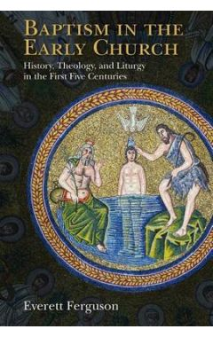 Baptism in the Early Church: History, Theology and Liturgy in the First Five Centuries