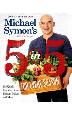 MICHAEL SYMON'S 5 IN 5 FOR EVERY SEASON: 165 QUICK DINNERS, SIDES, HOLIDAY DISHES, AND MORE