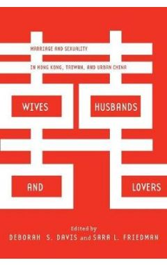 Wives, Husbands, and Lovers: Marriage and Sexuality in Hong Kong, Taiwan, and Urban China