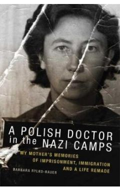 A POLISH DOCTOR IN THE NAZI CAMPS: MY MOTHER'S MEMORIES OF IMPRISONMENT, IMMIGRATION, AND A LIFE REM