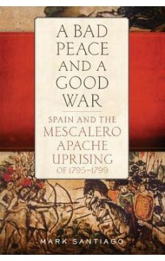 A Bad Peace and a Good War: Spain and the Mescalero Apache Uprising of 1795-1799