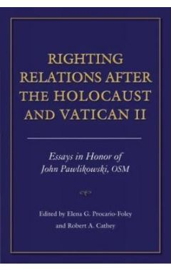 Righting Relations after the Holocaust and Vatican II: Essays in Honor of John Pawlikowski, OSM
