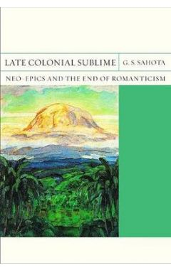 Late colonial sublime : neo-epics and the end of Romanticism /
