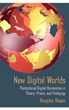 New Digital Worlds: Postcolonial Digital Humanities in Theory, Praxis, and Pedagogy
