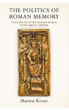 The Politics of Roman Memory: From the Fall of the Western Empire to the Age of Justinian