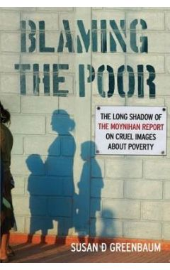 Blaming the Poor: The Long Shadows of the Moynihan Report on Cruel Images About Poverty