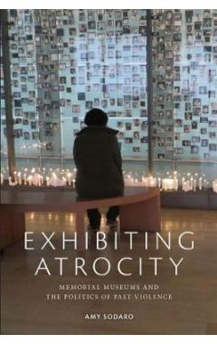 Exhibiting Atrocity: Memorial Museums and the Politics of Past Violence