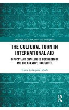 The Cultural Turn in International Aid: Impacts and Challenges for Heritage and the Creative Industr