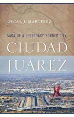 Ciudad Juarez: Saga of a Legendary Border City