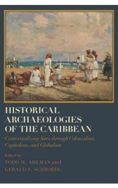 Historical Archaeologies of the Caribbean: Contextualizing Sites through Colonialism, Capitalism, an