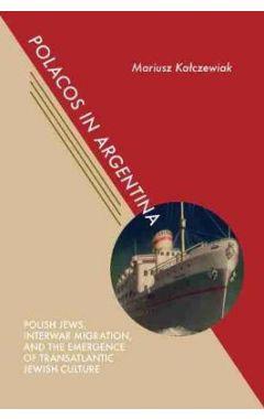 Polacos in Argentina: Polish Jews, Interwar Migration, and the Emergence of Transatlantic Jewish Cul