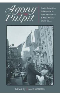 Agony in the Pulpit: Jewish Preaching in Response to Nazi Persecution and Mass Murder 1933-1945