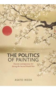 The Politics of Painting: Fascism and Japanese Art during the Second World War