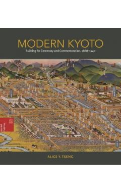 Modern Kyoto: Building for Ceremony and Commemoration, 1868-1940
