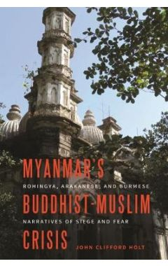 Myanmar's Buddhist-Muslim Crisis: Rohingya, Arakanese, and Burmese Narratives of Siege and Fear