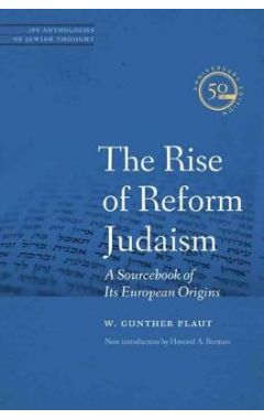 THE RISE OF REFORM JUDAISM: A SOURCEBOOK OF ITS EUROPEAN ORIGINS