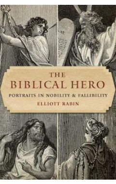 The Biblical Hero: Portraits in Nobility and Fallibility