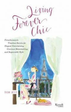 Living Forever Chic: Frenchwomen's Timeless Secrets for Elegant Entertaining, Gracious Homemaking, a
