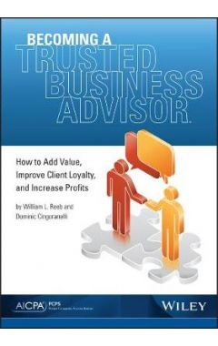 Becoming a Trusted Business Advisor - How To Add Value, Improve Client Loyalty, and Increase Profits