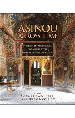 Asinou across Time - Studies in the Architecture and Murals of the Panagia Phorbiotissa, Cyprus