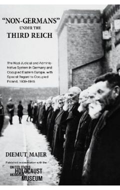 """NON-GERMANS"" UNDER THE THIRD REICH: THE NAZI JUDICIAL AND ADMINISTRATIVE SYSTEM IN GERMANY AND OCCU"