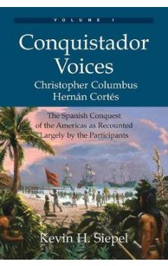 Conquistador Voices (Vol I): The Spanish Conquest of the Americas as Recounted Largely by the Partic